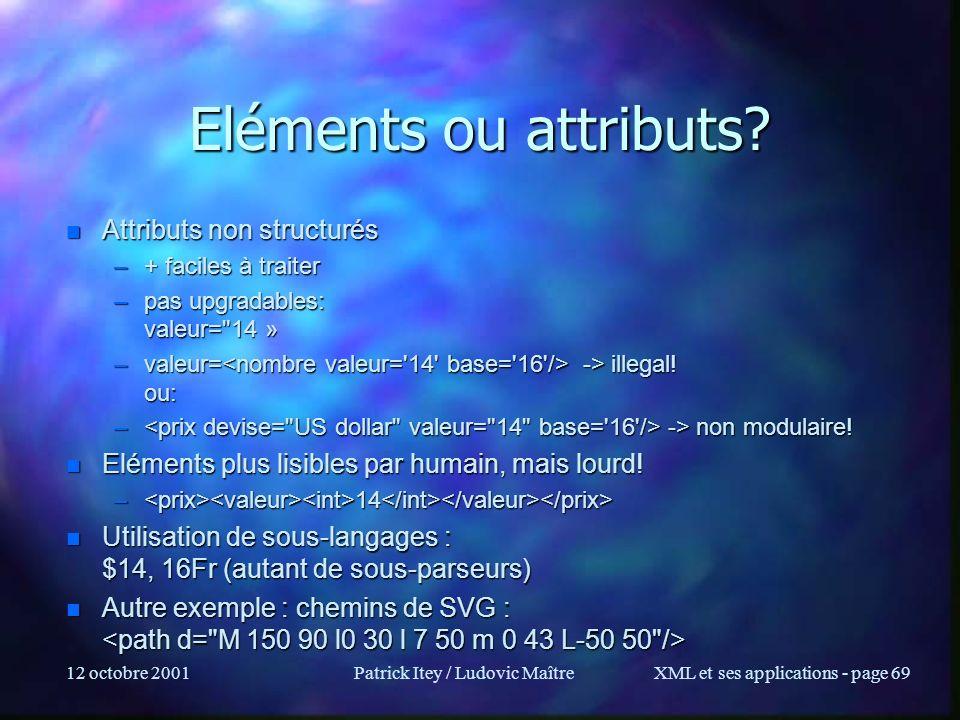 12 octobre 2001Patrick Itey / Ludovic MaîtreXML et ses applications - page 69 Eléments ou attributs? n Attributs non structurés –+ faciles à traiter –