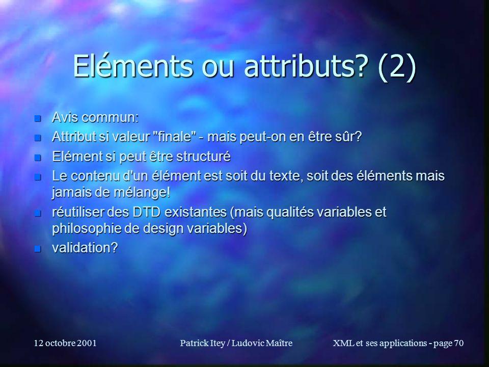 12 octobre 2001Patrick Itey / Ludovic MaîtreXML et ses applications - page 70 Eléments ou attributs? (2) n Avis commun: n Attribut si valeur