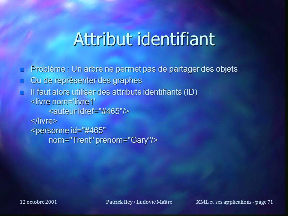 12 octobre 2001Patrick Itey / Ludovic MaîtreXML et ses applications - page 71 Attribut identifiant n Problème : Un arbre ne permet pas de partager des