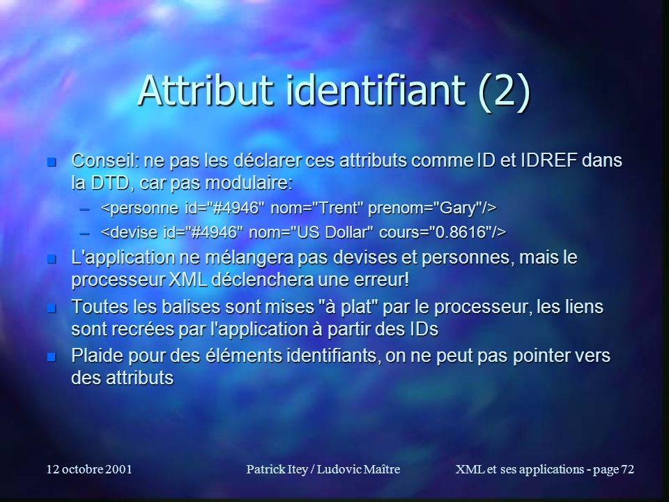 12 octobre 2001Patrick Itey / Ludovic MaîtreXML et ses applications - page 72 Attribut identifiant (2) n Conseil: ne pas les déclarer ces attributs co