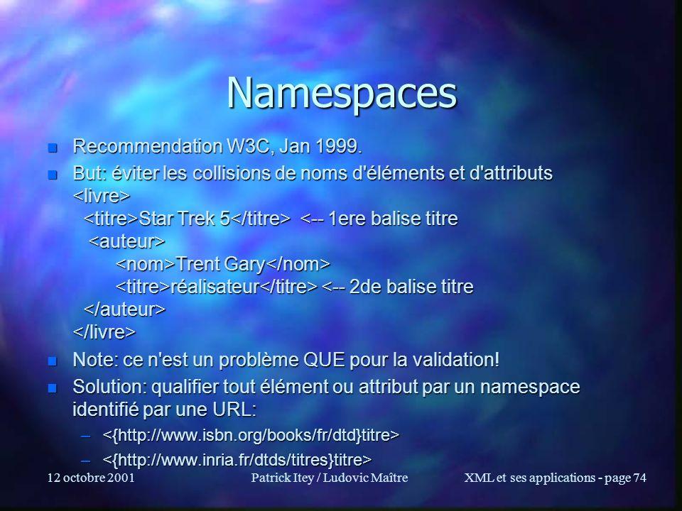 12 octobre 2001Patrick Itey / Ludovic MaîtreXML et ses applications - page 74 Namespaces n Recommendation W3C, Jan 1999. n But: éviter les collisions