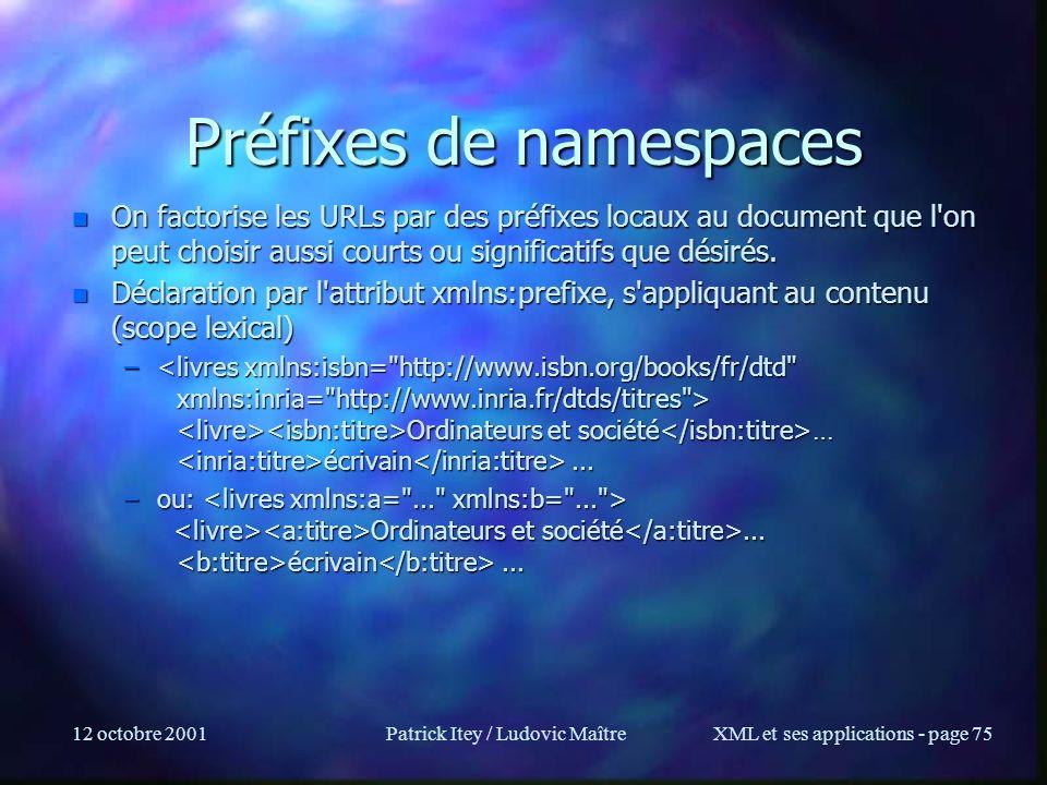 12 octobre 2001Patrick Itey / Ludovic MaîtreXML et ses applications - page 75 Préfixes de namespaces n On factorise les URLs par des préfixes locaux a