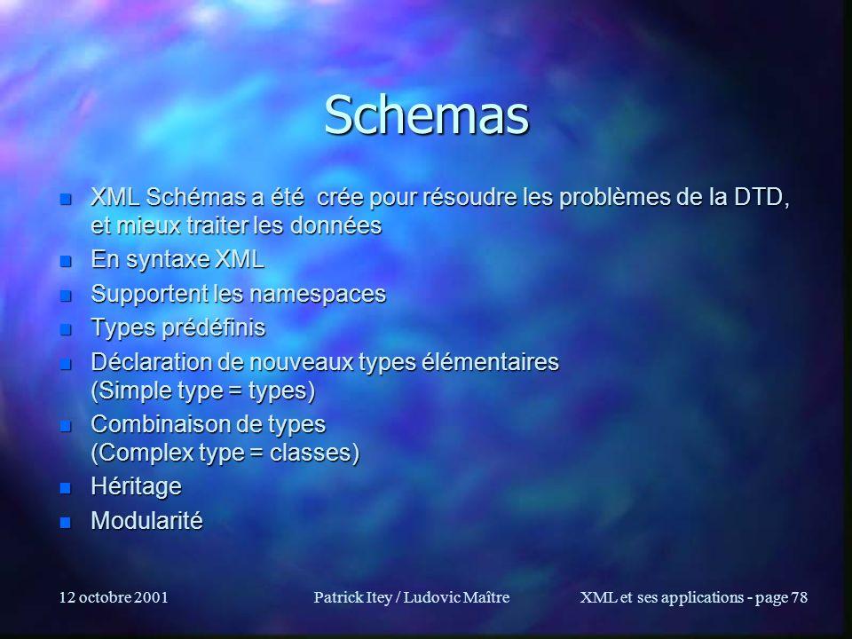12 octobre 2001Patrick Itey / Ludovic MaîtreXML et ses applications - page 78 Schemas n XML Schémas a été crée pour résoudre les problèmes de la DTD,