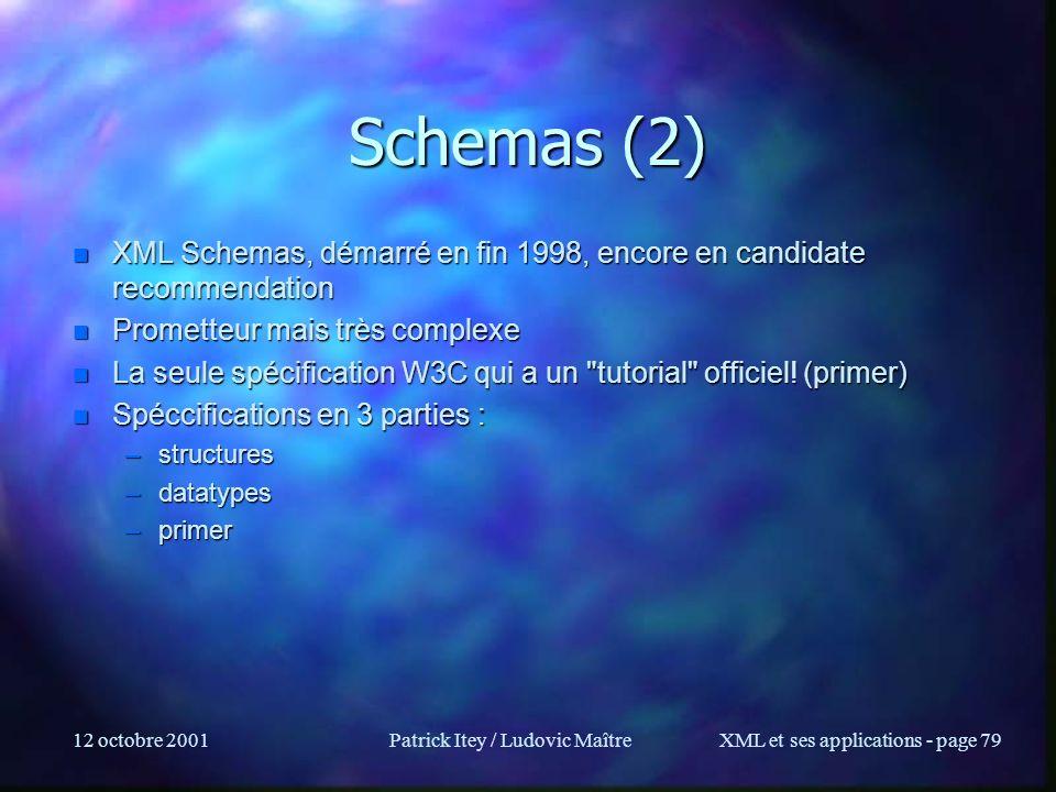 12 octobre 2001Patrick Itey / Ludovic MaîtreXML et ses applications - page 79 Schemas (2) n XML Schemas, démarré en fin 1998, encore en candidate reco