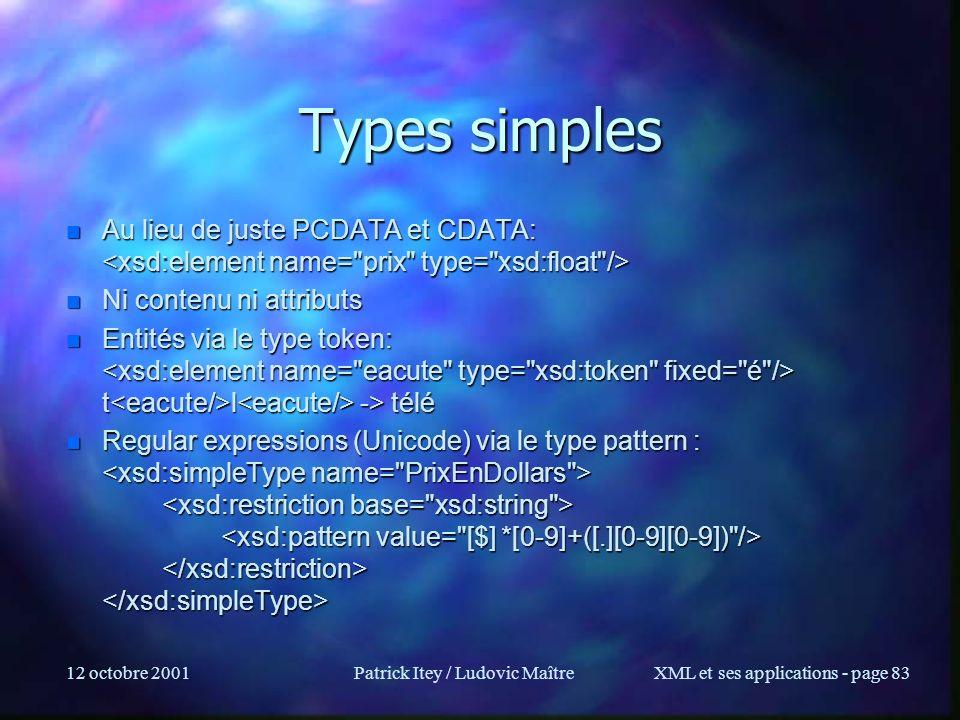 12 octobre 2001Patrick Itey / Ludovic MaîtreXML et ses applications - page 83 Types simples n Au lieu de juste PCDATA et CDATA: n Au lieu de juste PCD