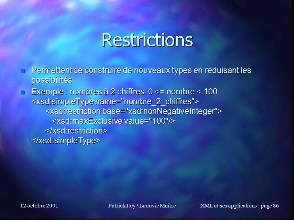 12 octobre 2001Patrick Itey / Ludovic MaîtreXML et ses applications - page 86 Restrictions n Permettent de construire de nouveaux types en réduisant l