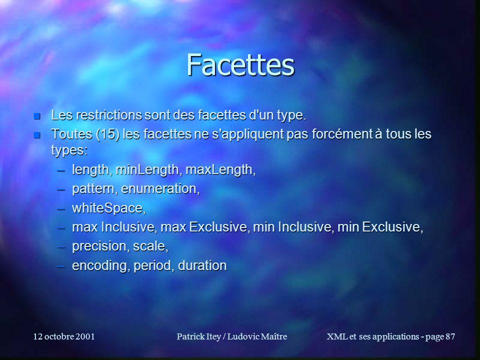 12 octobre 2001Patrick Itey / Ludovic MaîtreXML et ses applications - page 87 n Les restrictions sont des facettes d'un type. n Toutes (15) les facett