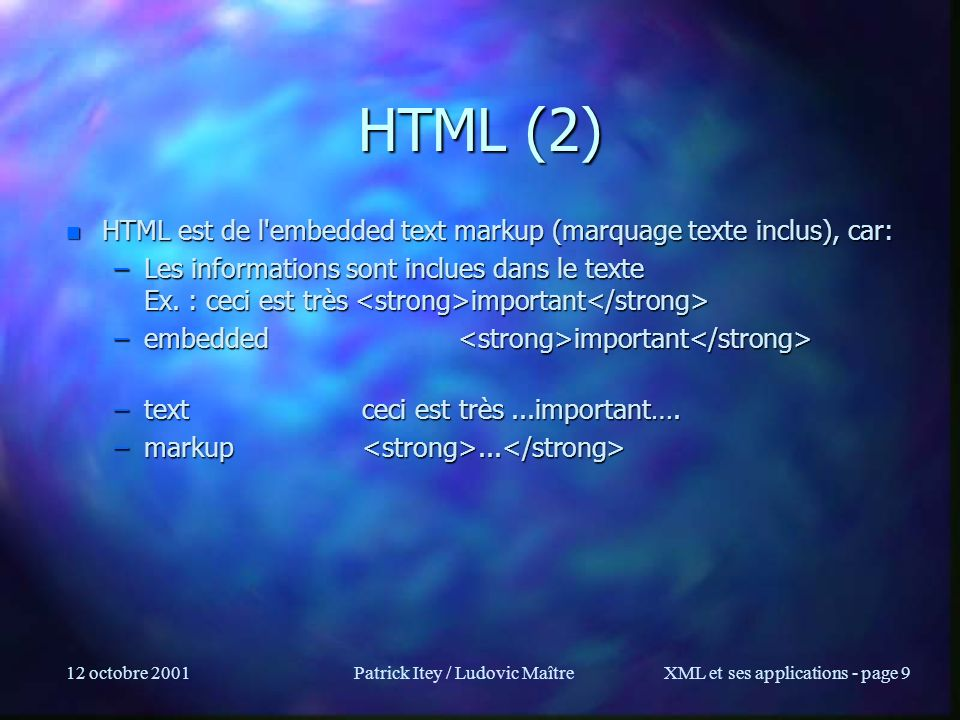 12 octobre 2001Patrick Itey / Ludovic MaîtreXML et ses applications - page 9 HTML (2) n HTML est de l embedded text markup (marquage texte inclus), car: –Les informations sont inclues dans le texte Ex.