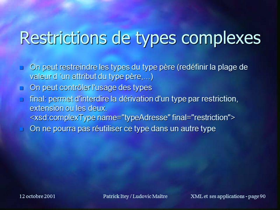 12 octobre 2001Patrick Itey / Ludovic MaîtreXML et ses applications - page 90 Restrictions de types complexes n On peut restreindre les types du type