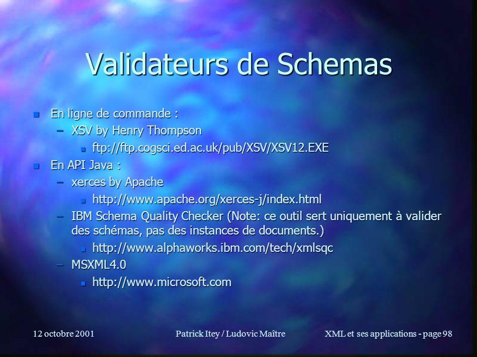 12 octobre 2001Patrick Itey / Ludovic MaîtreXML et ses applications - page 98 Validateurs de Schemas n En ligne de commande : –XSV by Henry Thompson n
