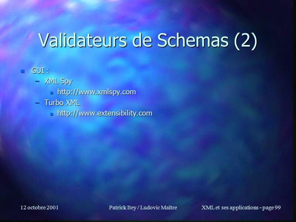 12 octobre 2001Patrick Itey / Ludovic MaîtreXML et ses applications - page 99 Validateurs de Schemas (2) n GUI : –XML Spy n http://www.xmlspy.com –Tur
