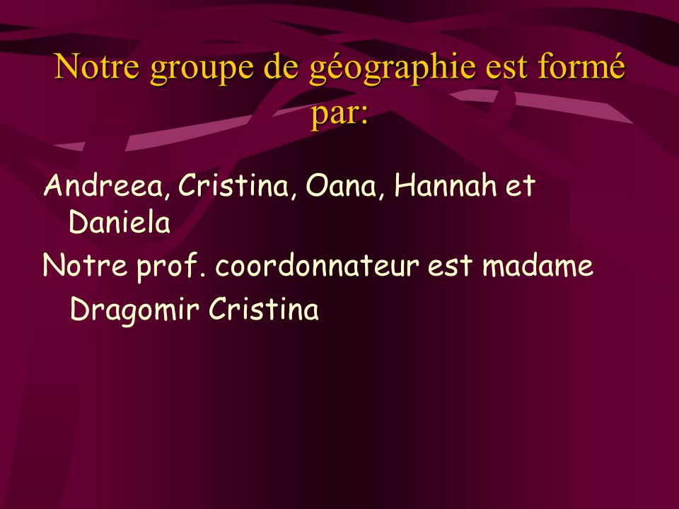 Notre groupe de géographie est formé par: Andreea, Cristina, Oana, Hannah et Daniela Notre prof. coordonnateur est madame Dragomir Cristina