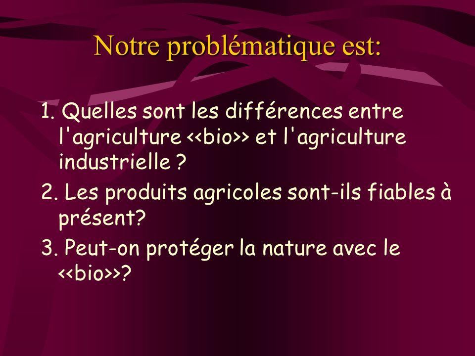 Notre problématique est: 1. Quelles sont les différences entre l'agriculture > et l'agriculture industrielle ? 2. Les produits agricoles sont-ils fiab