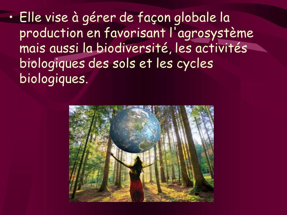 Elle vise à gérer de façon globale la production en favorisant l'agrosystème mais aussi la biodiversité, les activités biologiques des sols et les cyc
