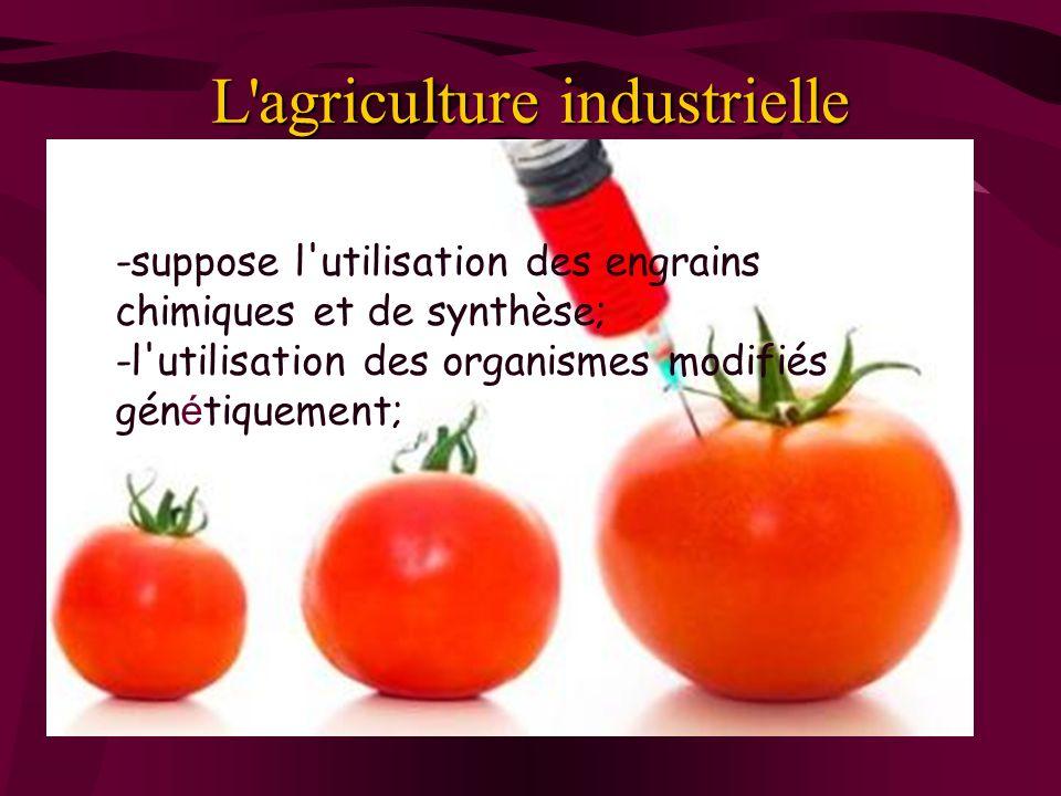 L'agriculture industrielle -suppose l'utilisation des engrains chimiques et de synthèse; -l'utilisation des organismes modifiés gén é tiquement;