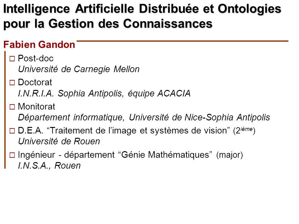 Intelligence Artificielle Distribuée et Ontologies pour la Gestion des Connaissances Fabien Gandon Post-doc Université de Carnegie Mellon Doctorat I.N