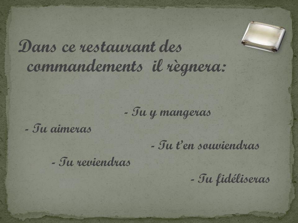 Dans ce restaurant des commandements il règnera: - Tu y mangeras - Tu aimeras - Tu ten souviendras - Tu reviendras - Tu fidéliseras