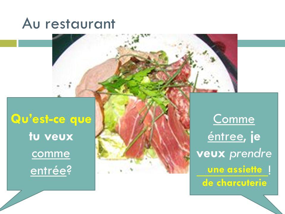 Au restaurant Quest-ce que tu veux comme entrée? Comme éntree, je veux prendre __________! une assiette de charcuterie