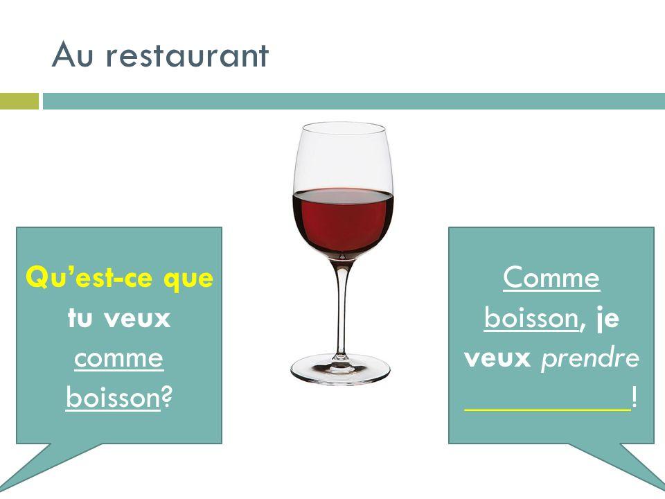 Au restaurant Quest-ce que tu veux comme boisson? Comme boisson, je veux prendre __________!