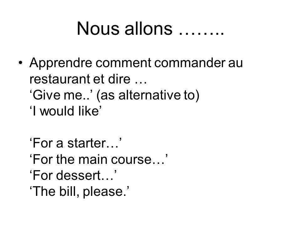 Nous allons …….. Apprendre comment commander au restaurant et dire … Give me.. (as alternative to) I would like For a starter… For the main course… Fo