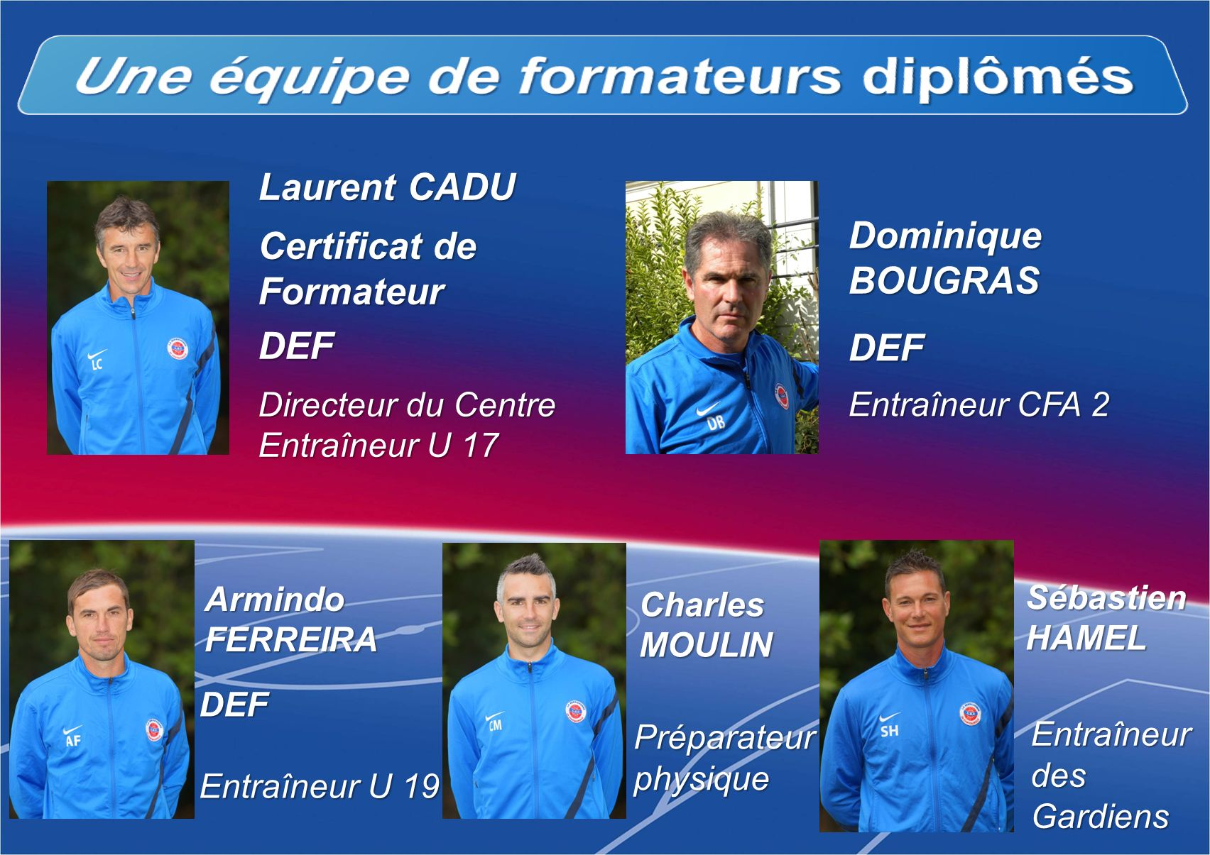 Préparateur physique DEF Entraîneur U 19 Laurent CADU DEF Entraîneur CFA 2 Certificat de Formateur DEF Directeur du Centre Entraîneur U 17 DominiqueBO