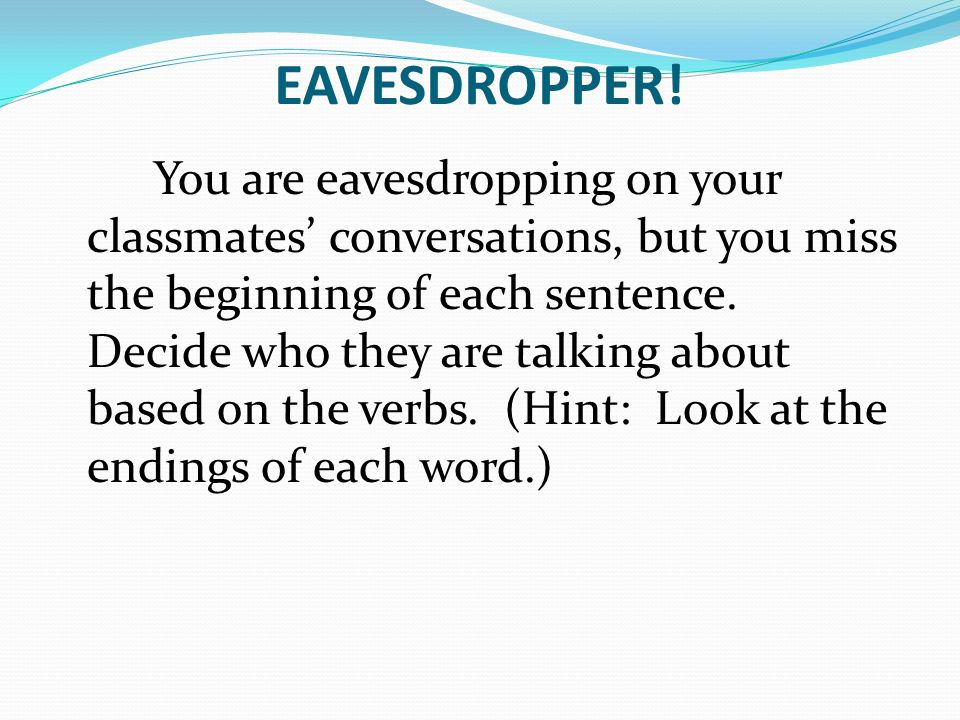 EAVESDROPPER! You are eavesdropping on your classmates conversations, but you miss the beginning of each sentence. Decide who they are talking about b