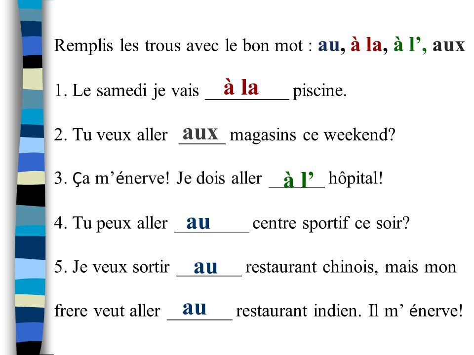 Remplis les trous avec le bon mot : au, à la, à l, aux 1.
