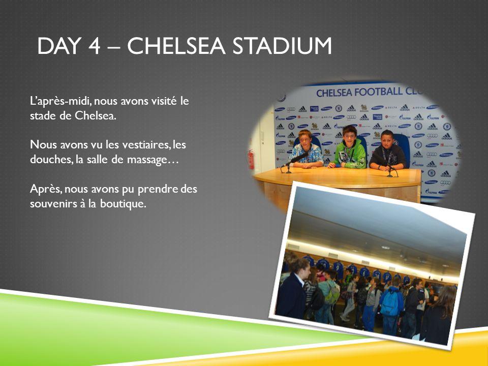 DAY 4 – CHELSEA STADIUM Laprès-midi, nous avons visité le stade de Chelsea. Nous avons vu les vestiaires, les douches, la salle de massage… Après, nou