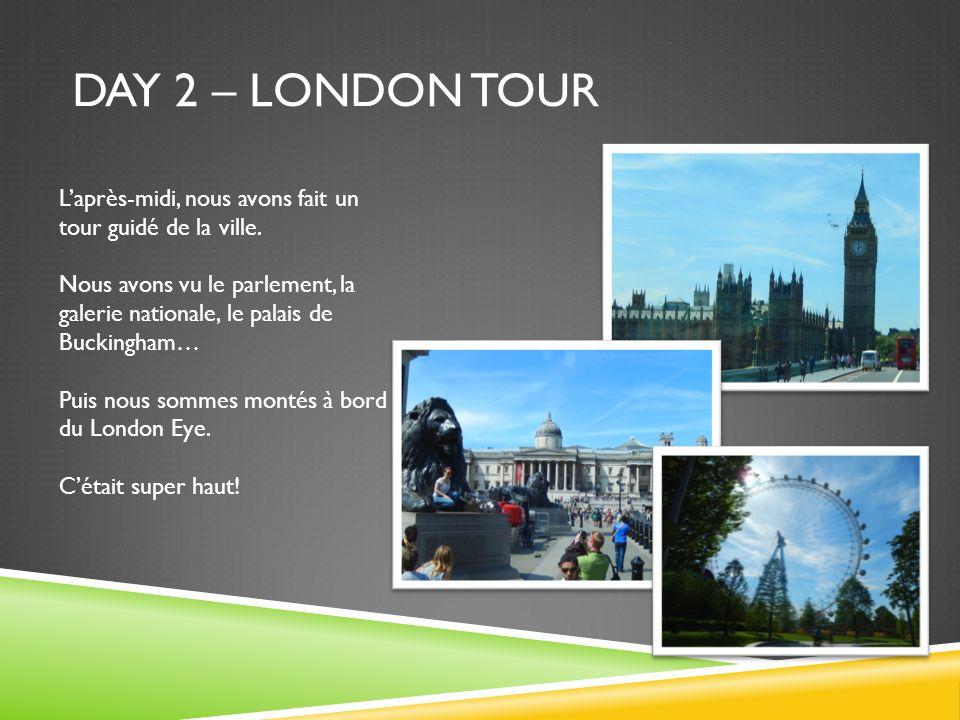 DAY 2 – LONDON TOUR Laprès-midi, nous avons fait un tour guidé de la ville. Nous avons vu le parlement, la galerie nationale, le palais de Buckingham…