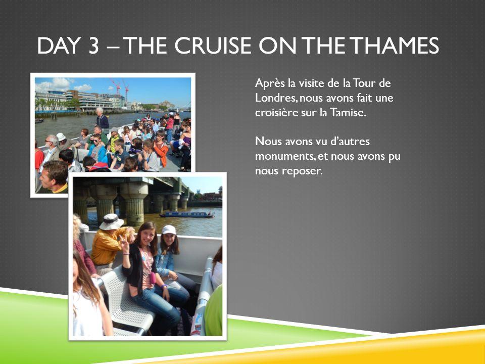 DAY 3 – THE CRUISE ON THE THAMES Après la visite de la Tour de Londres, nous avons fait une croisière sur la Tamise. Nous avons vu dautres monuments,