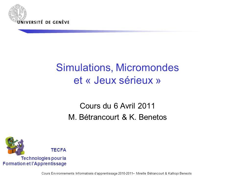 Simulations, Micromondes et « Jeux sérieux » Cours du 6 Avril 2011 M. Bétrancourt & K. Benetos Cours Environnements Informatisés dapprentissage 2010-2