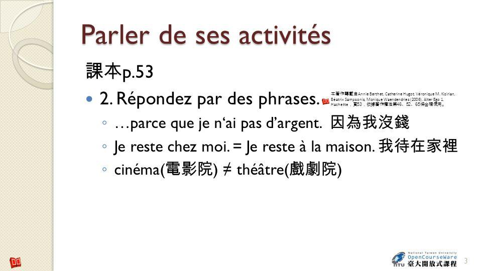 Parler de ses activités p.53 2. Répondez par des phrases. …parce que je nai pas dargent. Je reste chez moi. = Je reste à la maison. cinéma( ) théâtre(