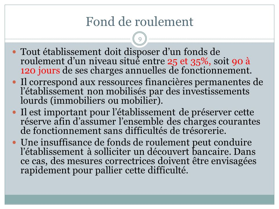 Fond de roulement 9 Tout établissement doit disposer dun fonds de roulement dun niveau situé entre 25 et 35%, soit 90 à 120 jours de ses charges annuelles de fonctionnement.