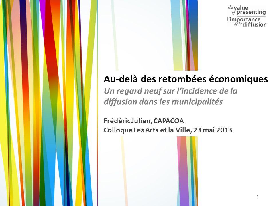 1 Au-delà des retombées économiques Un regard neuf sur lincidence de la diffusion dans les municipalités Frédéric Julien, CAPACOA Colloque Les Arts et