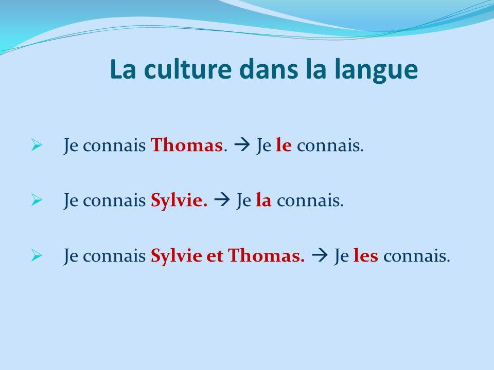 La culture dans la langue Je connais Thomas. Je le connais. Je connais Sylvie. Je la connais. Je connais Sylvie et Thomas. Je les connais.