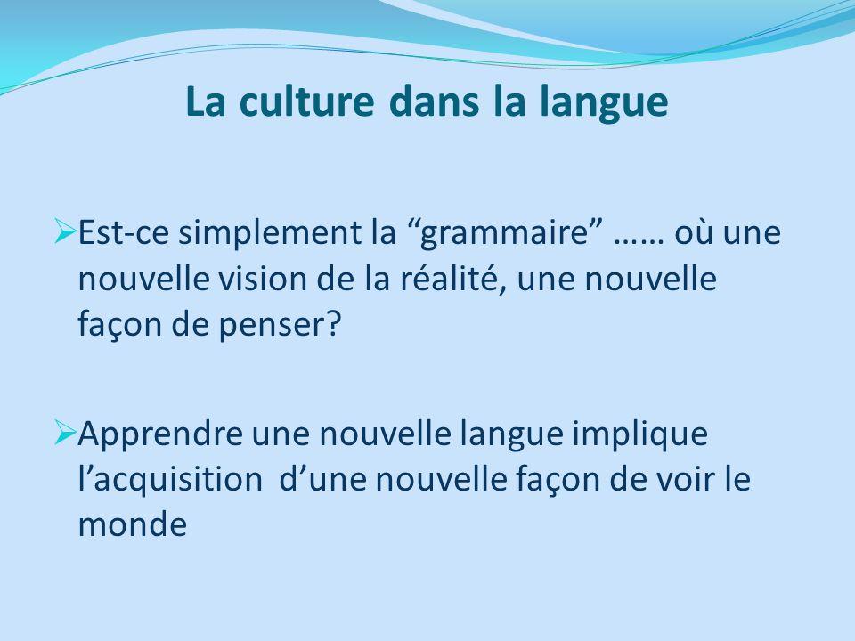 La culture dans la langue Est-ce simplement la grammaire …… où une nouvelle vision de la réalité, une nouvelle façon de penser? Apprendre une nouvelle