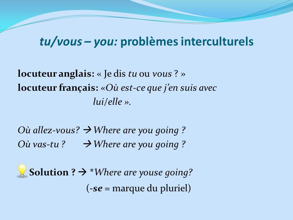 tu/vous – you: problèmes interculturels locuteur anglais: « Je dis tu ou vous ? » locuteur français: «Où est-ce que jen suis avec lui/elle ». Où allez
