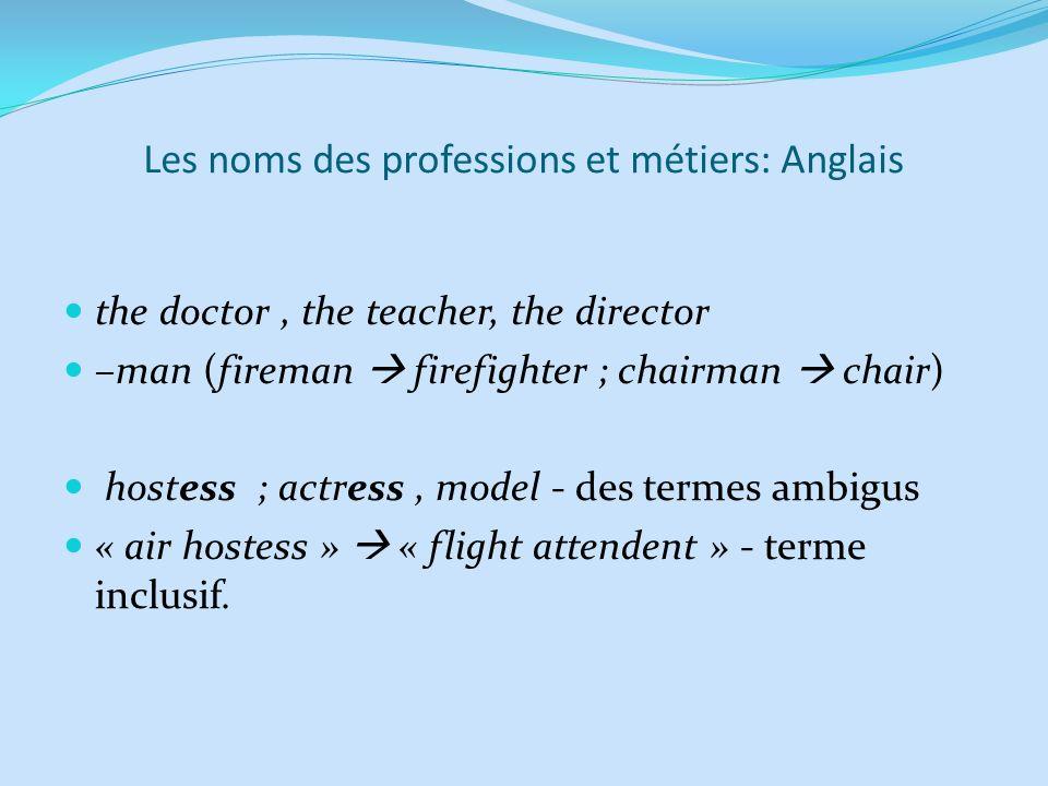 Les noms des professions et métiers: Anglais the doctor, the teacher, the director –man (fireman firefighter ; chairman chair) hostess ; actress, mode