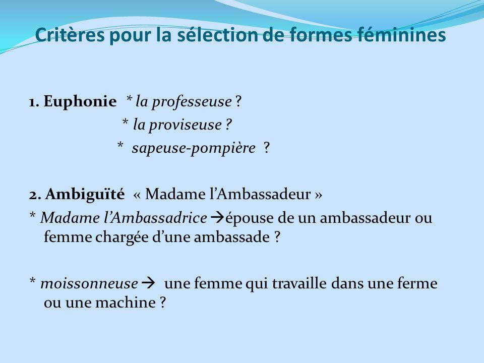 Critères pour la sélection de formes féminines 1. Euphonie * la professeuse ? * la proviseuse ? * sapeuse-pompière ? 2. Ambiguïté « Madame lAmbassadeu