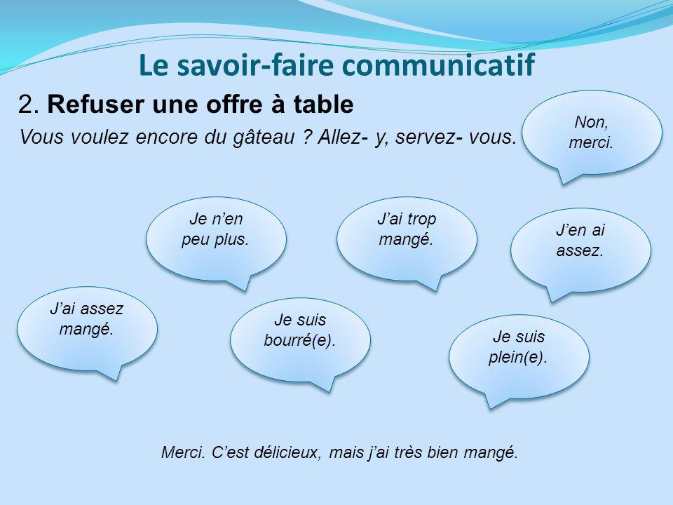 Le savoir-faire communicatif 2. Refuser une offre à table Vous voulez encore du gâteau ? Allez- y, servez- vous. Merci. Cest délicieux, mais jai très