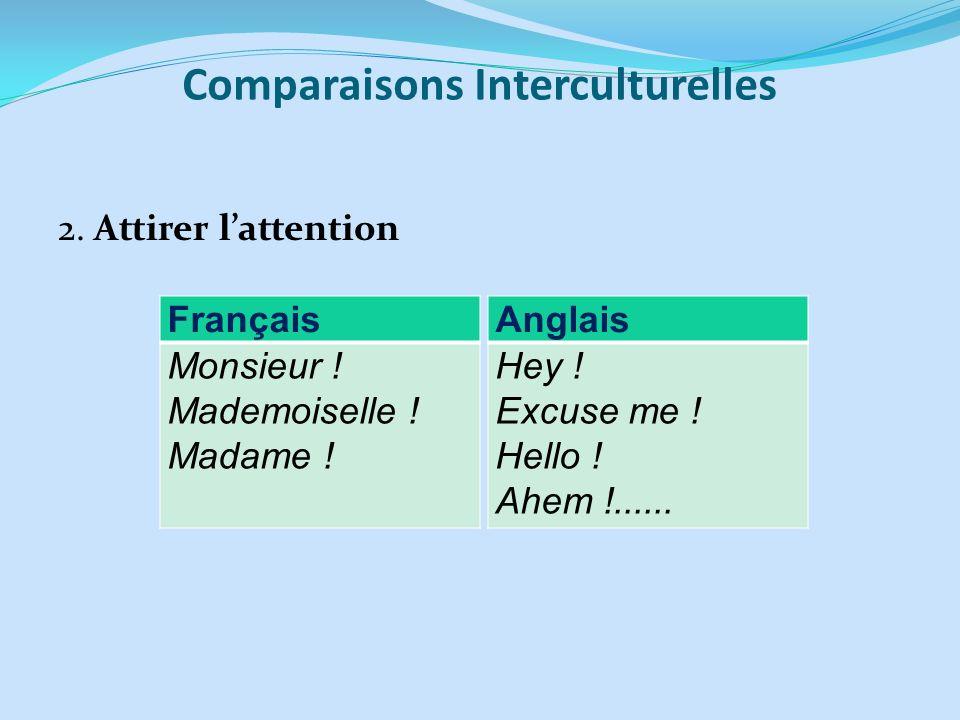 Comparaisons Interculturelles 2. Attirer lattention Français Monsieur ! Mademoiselle ! Madame ! Anglais Hey ! Excuse me ! Hello ! Ahem !......