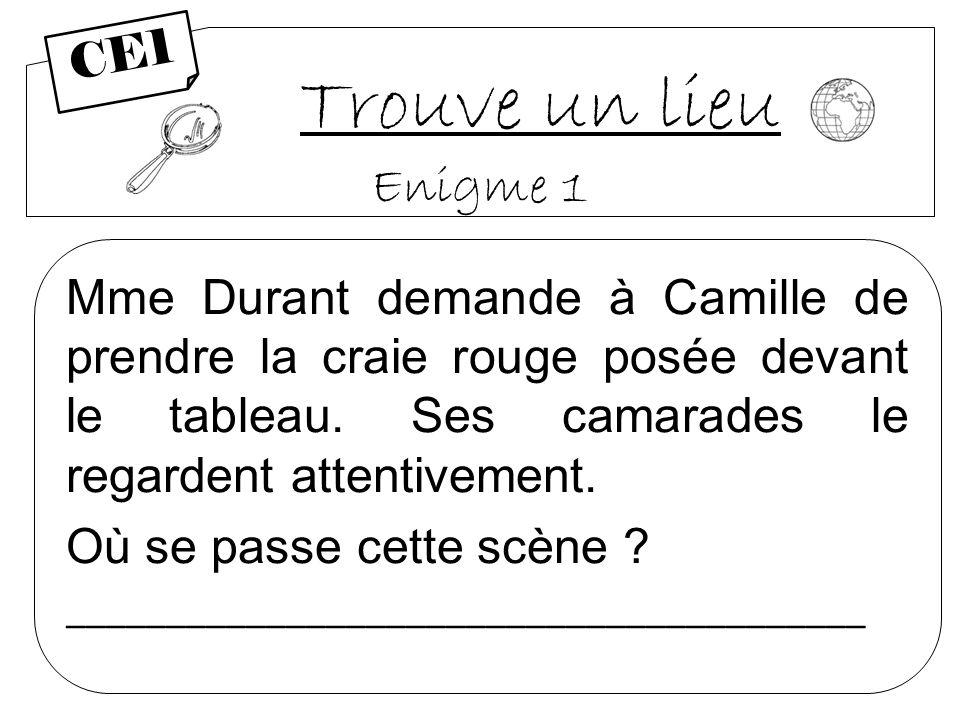 Trouve un lieu Enigme 1 Mme Durant demande à Camille de prendre la craie rouge posée devant le tableau. Ses camarades le regardent attentivement. Où s