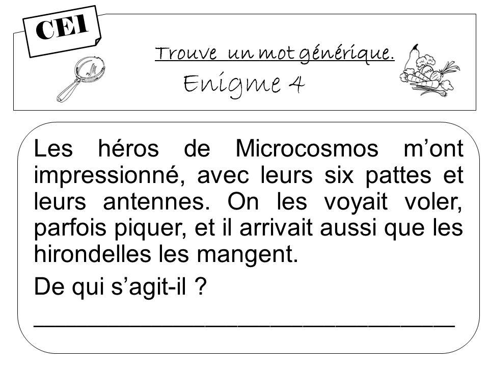 Trouve un mot générique. Enigme 4 Les héros de Microcosmos mont impressionné, avec leurs six pattes et leurs antennes. On les voyait voler, parfois pi
