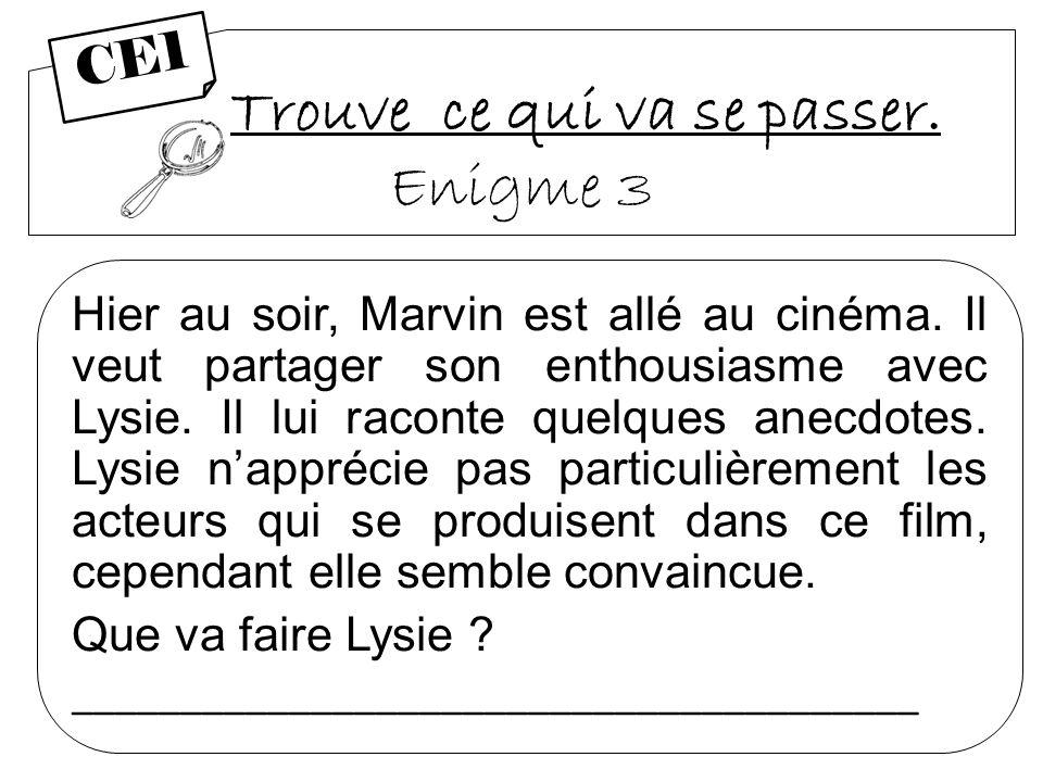 Trouve ce qui va se passer. Enigme 3 Hier au soir, Marvin est allé au cinéma. Il veut partager son enthousiasme avec Lysie. Il lui raconte quelques an