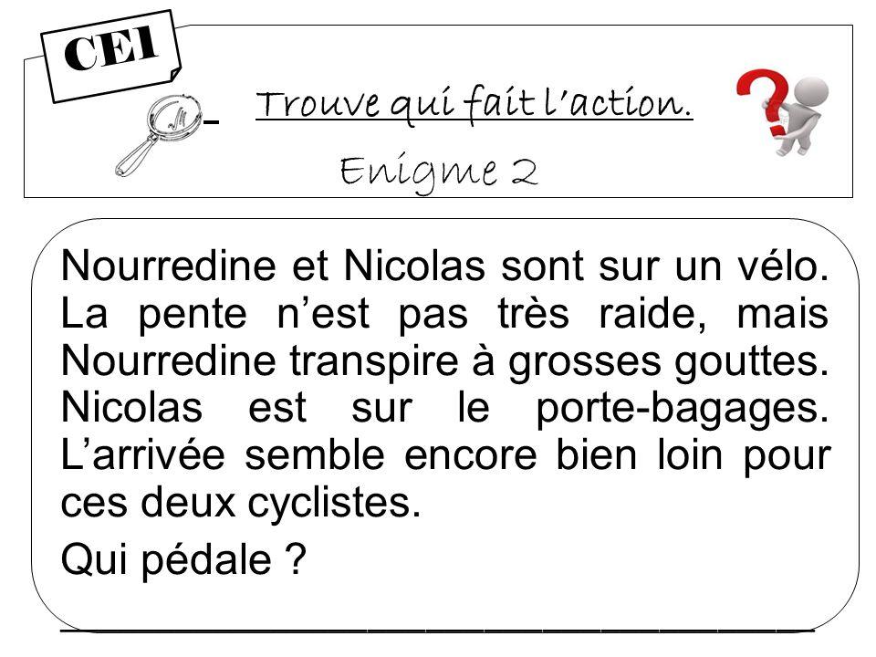 Trouve qui fait laction. Enigme 2 Nourredine et Nicolas sont sur un vélo. La pente nest pas très raide, mais Nourredine transpire à grosses gouttes. N
