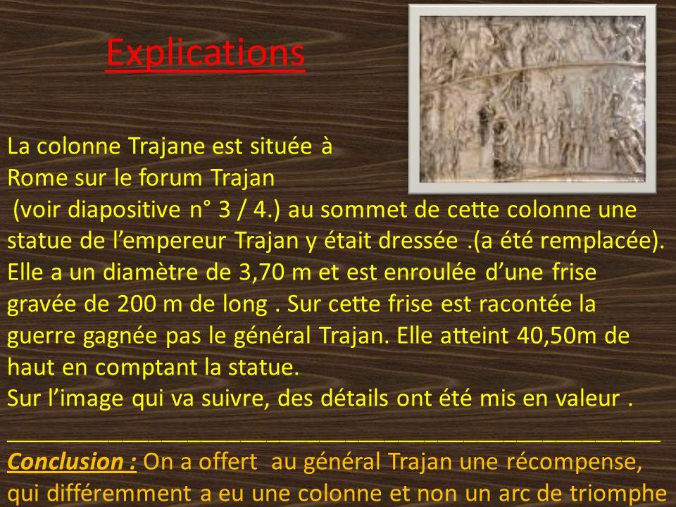 Explications La colonne Trajane est située à Rome sur le forum Trajan (voir diapositive n° 3 / 4.) au sommet de cette colonne une statue de lempereur Trajan y était dressée.(a été remplacée).