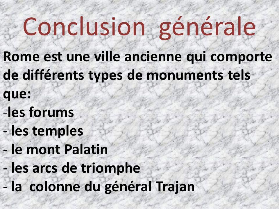 Conclusion générale Rome est une ville ancienne qui comporte de différents types de monuments tels que: -les forums - les temples - le mont Palatin - les arcs de triomphe - la colonne du général Trajan