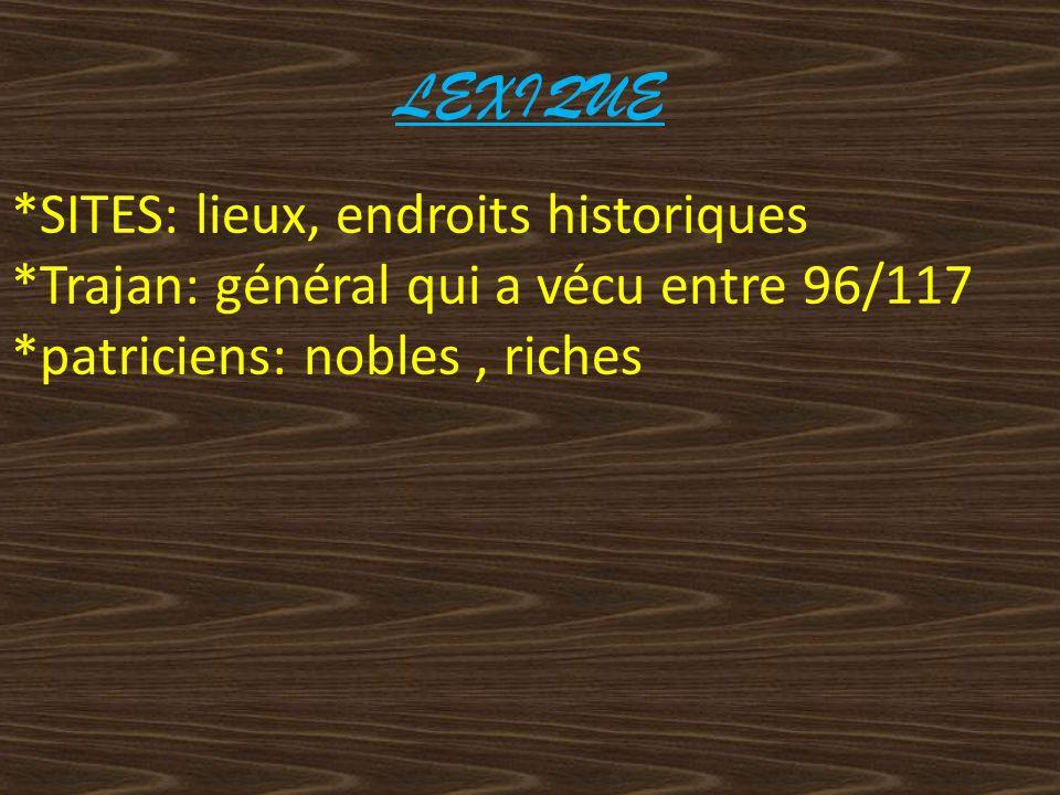 LEXIQUE *SITES: lieux, endroits historiques *Trajan: général qui a vécu entre 96/117 *patriciens: nobles, riches