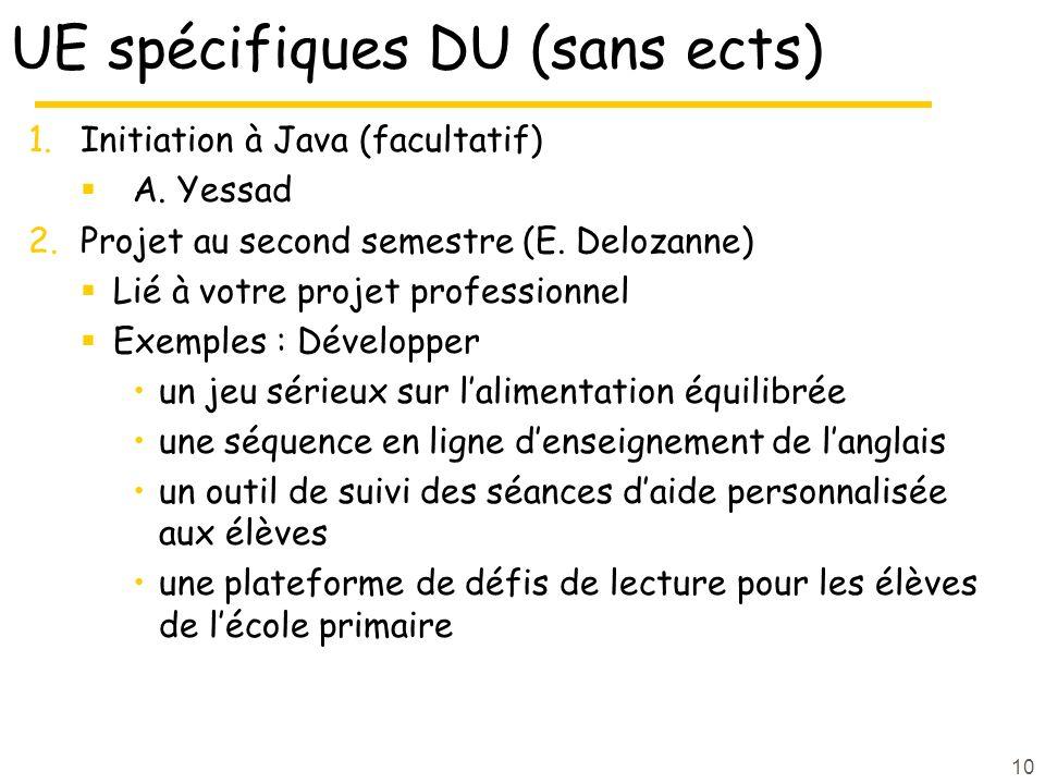 UE spécifiques DU (sans ects) 1.Initiation à Java (facultatif) A. Yessad 2.Projet au second semestre (E. Delozanne) Lié à votre projet professionnel E
