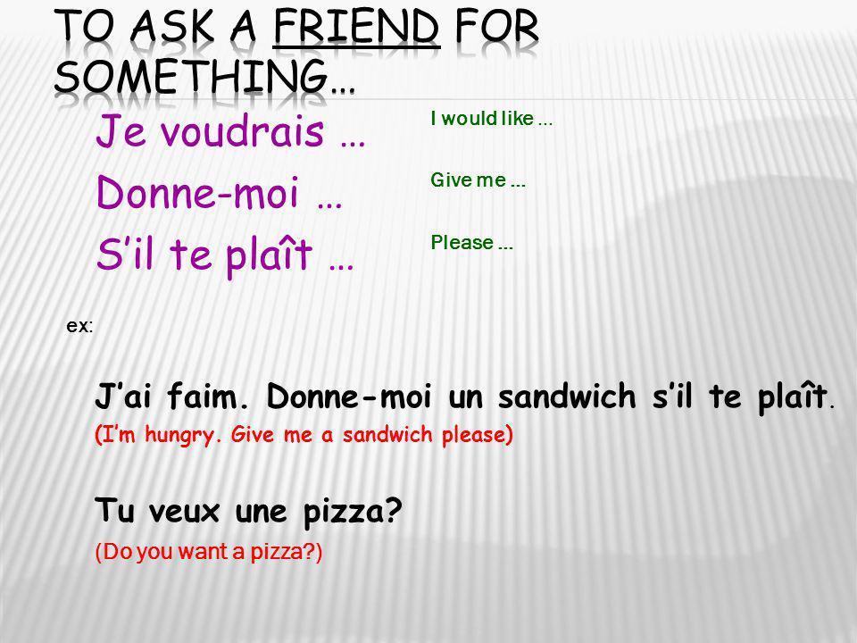 Je voudrais … Donne-moi … Sil te plaît … I would like … Give me … Please … ex: Jai faim. Donne-moi un sandwich sil te plaît. (Im hungry. Give me a san